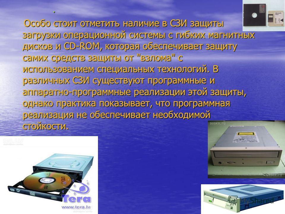 . Особо стоит отметить наличие в СЗИ защиты загрузки операционной системы с гибких магнитных дисков и CD-ROM, которая обеспечивает защиту самих средств защиты от