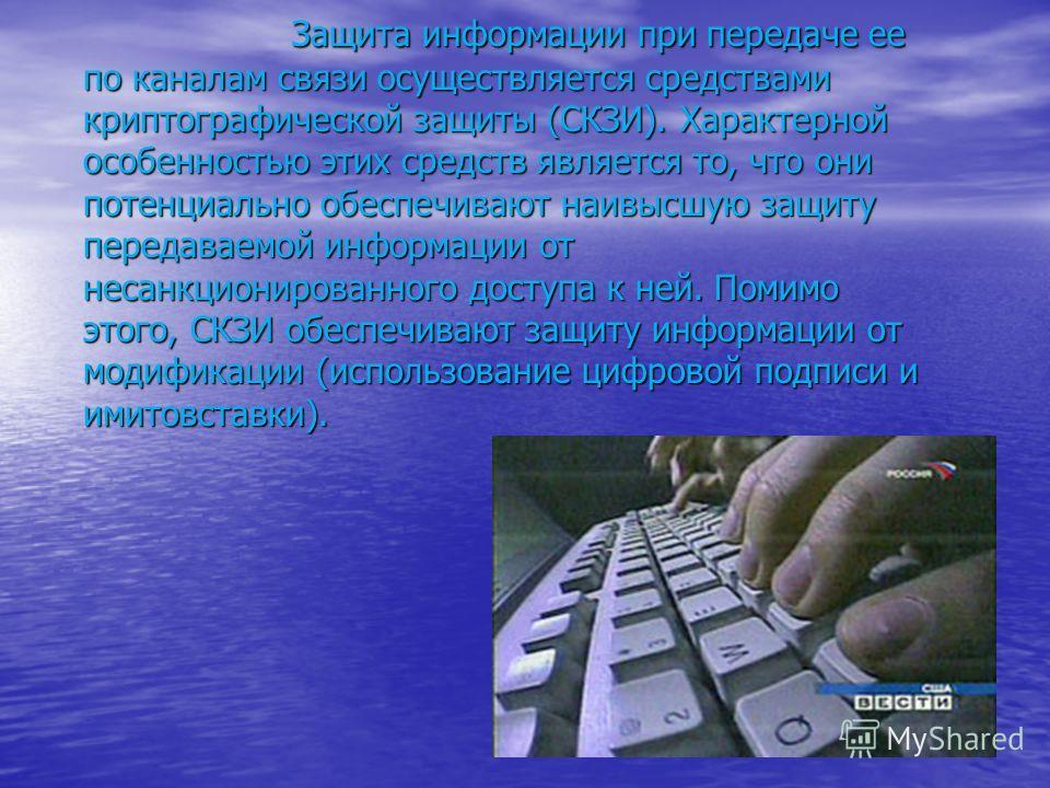 Защита информации при передаче ее по каналам связи осуществляется средствами криптографической защиты (СКЗИ). Характерной особенностью этих средств является то, что они потенциально обеспечивают наивысшую защиту передаваемой информации от несанкциони