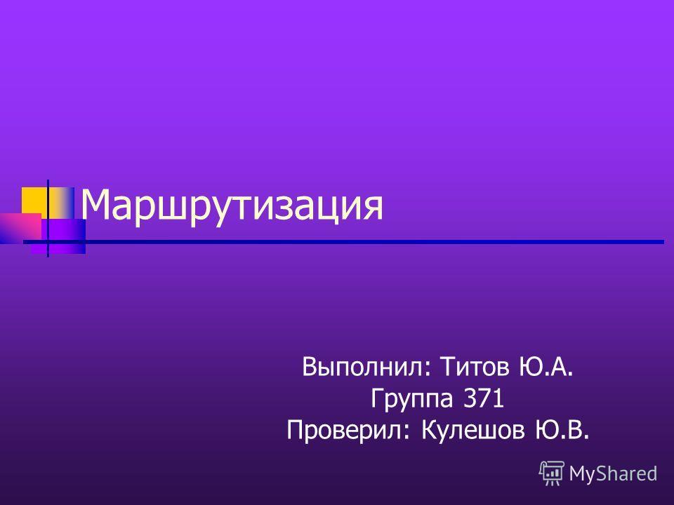 Маршрутизация Выполнил: Титов Ю.А. Группа 371 Проверил: Кулешов Ю.В.