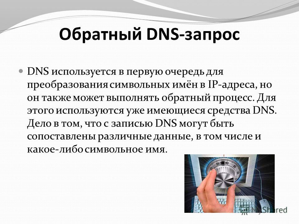 Обратный DNS-запрос DNS используется в первую очередь для преобразования символьных имён в IP-адреса, но он также может выполнять обратный процесс. Для этого используются уже имеющиеся средства DNS. Дело в том, что с записью DNS могут быть сопоставле