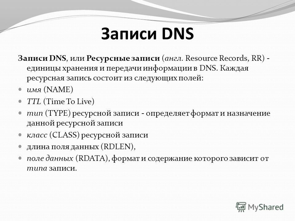 Записи DNS Записи DNS, или Ресурсные записи (англ. Resource Records, RR) - единицы хранения и передачи информации в DNS. Каждая ресурсная запись состоит из следующих полей: имя (NAME) TTL (Time To Live) тип (TYPE) ресурсной записи - определяет формат