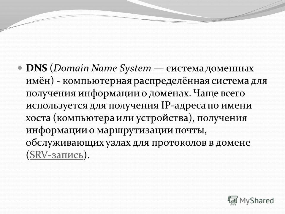 DNS (Domain Name System система доменных имён) - компьютерная распределённая система для получения информации о доменах. Чаще всего используется для получения IP-адреса по имени хоста (компьютера или устройства), получения информации о маршрутизации