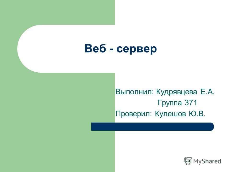 Веб - сервер Выполнил: Кудрявцева Е.А. Группа 371 Проверил: Кулешов Ю.В.