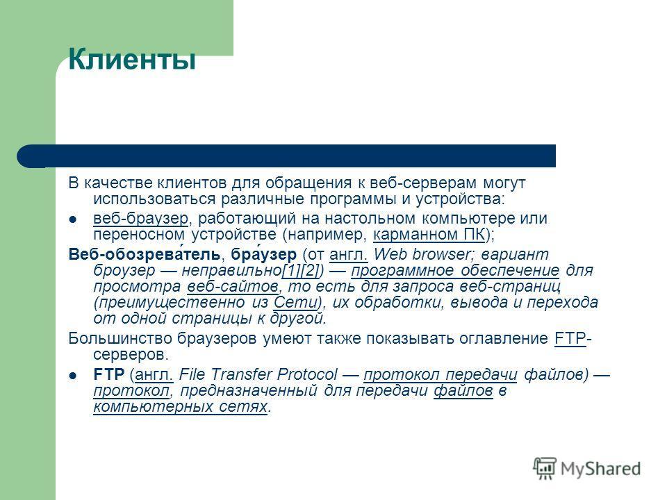 Клиенты В качестве клиентов для обращения к веб-серверам могут использоваться различные программы и устройства: веб-браузер, работающий на настольном компьютере или переносном устройстве (например, карманном ПК); веб-браузеркарманном ПК Веб-обозрева́