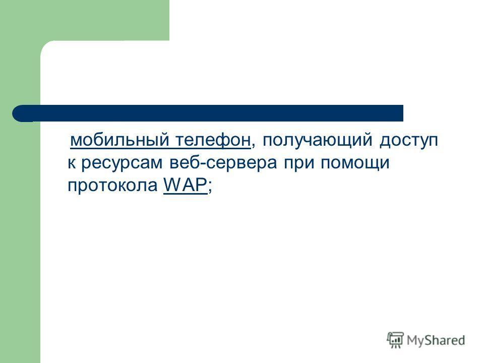мобильный телефон, получающий доступ к ресурсам веб-сервера при помощи протокола WAP;мобильный телефонWAP