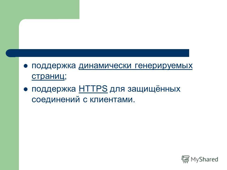 поддержка динамически генерируемых страниц;динамически генерируемых страниц поддержка HTTPS для защищённых соединений с клиентами.HTTPS