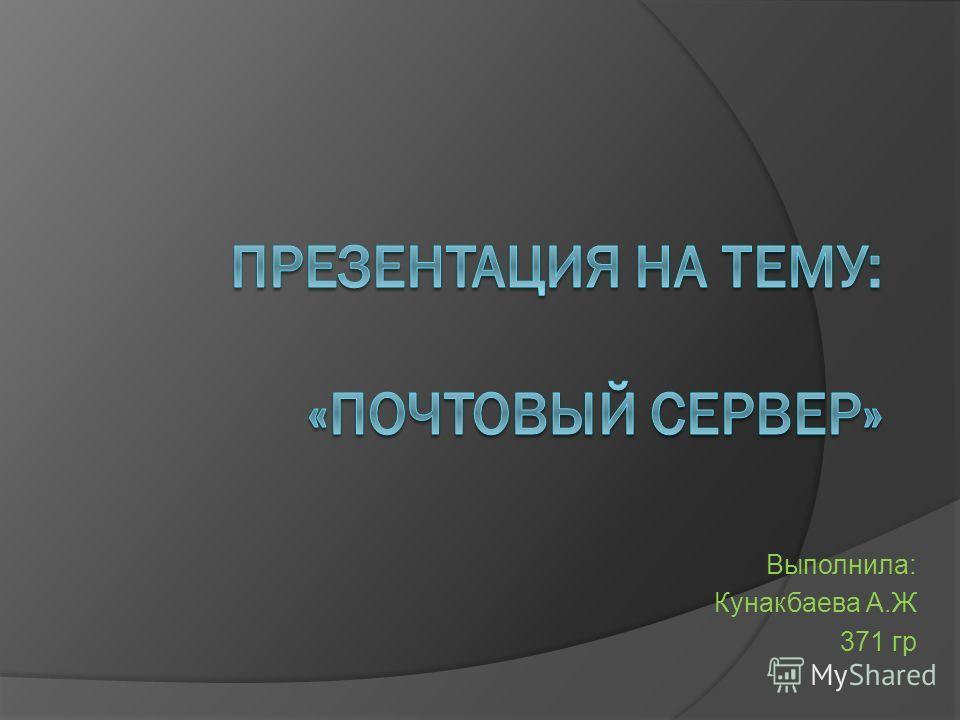 Выполнила: Кунакбаева А.Ж 371 гр