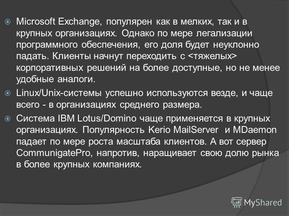 Microsoft Exchange, популярен как в мелких, так и в крупных организациях. Однако по мере легализации программного обеспечения, его доля будет неуклонно падать. Клиенты начнут переходить с корпоративных решений на более доступные, но не менее удобные