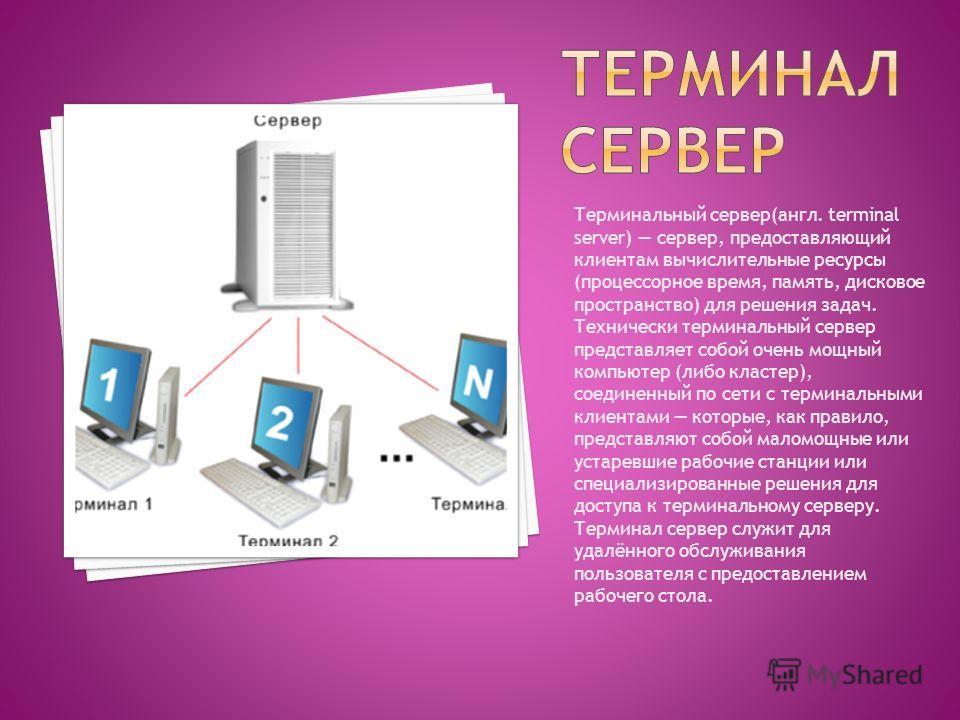 Терминальный сервер(англ. terminal server) сервер, предоставляющий клиентам вычислительные ресурсы (процессорное время, память, дисковое пространство) для решения задач. Технически терминальный сервер представляет собой очень мощный компьютер (либо к