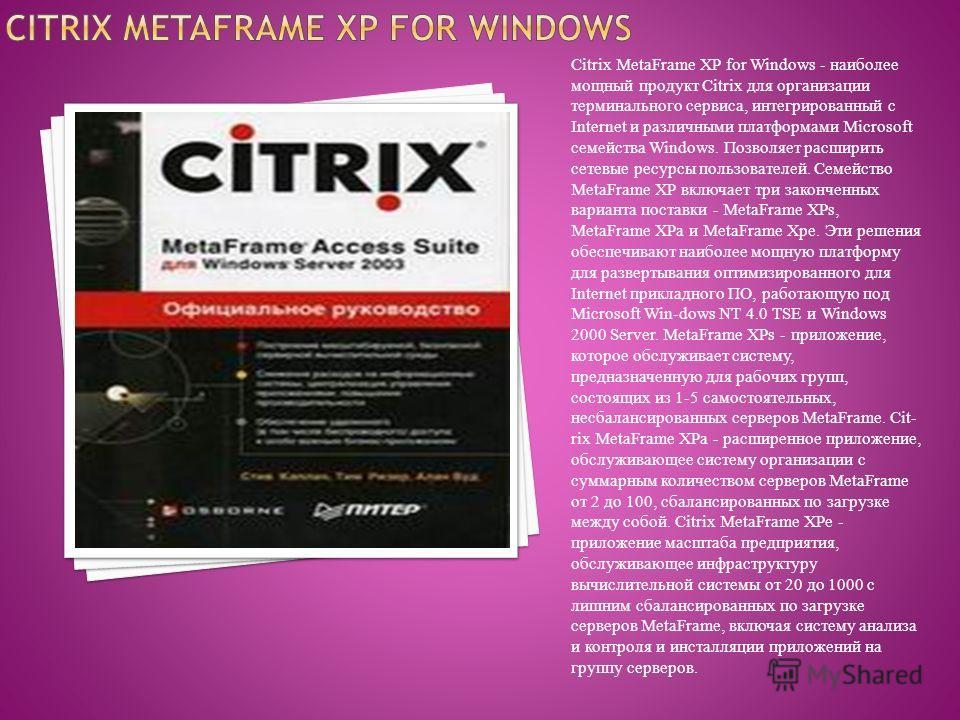 Citrix MetaFrame XP for Windows - наиболее мощный продукт Citrix для организации терминального сервиса, интегрированный с Internet и различными платформами Microsoft семейства Windows. Позволяет расширить сетевые ресурсы пользователей. Семейство Meta