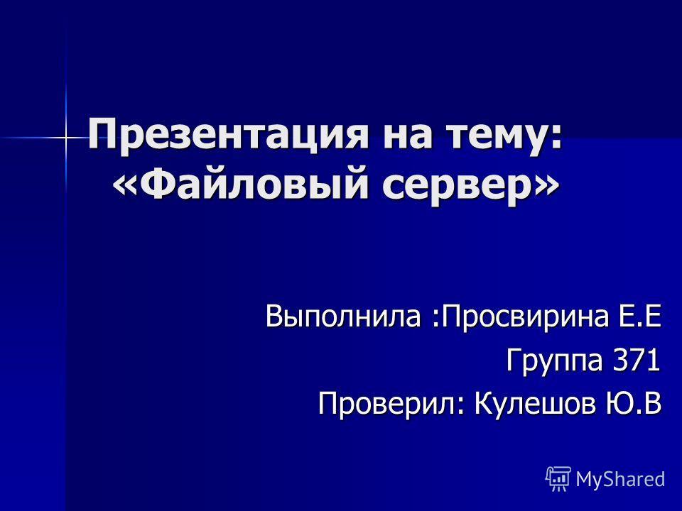 Презентация на тему: «Файловый сервер» Выполнила :Просвирина Е.Е Группа 371 Проверил: Кулешов Ю.В