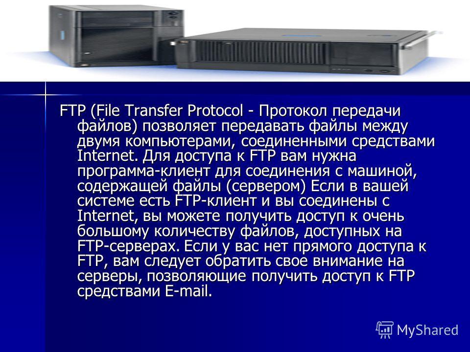 FTP (File Transfer Protocol - Протокол передачи файлов) позволяет передавать файлы между двумя компьютерами, соединенными средствами Internet. Для доступа к FTP вам нужна программа-клиент для соединения с машиной, содержащей файлы (сервером) Если в в