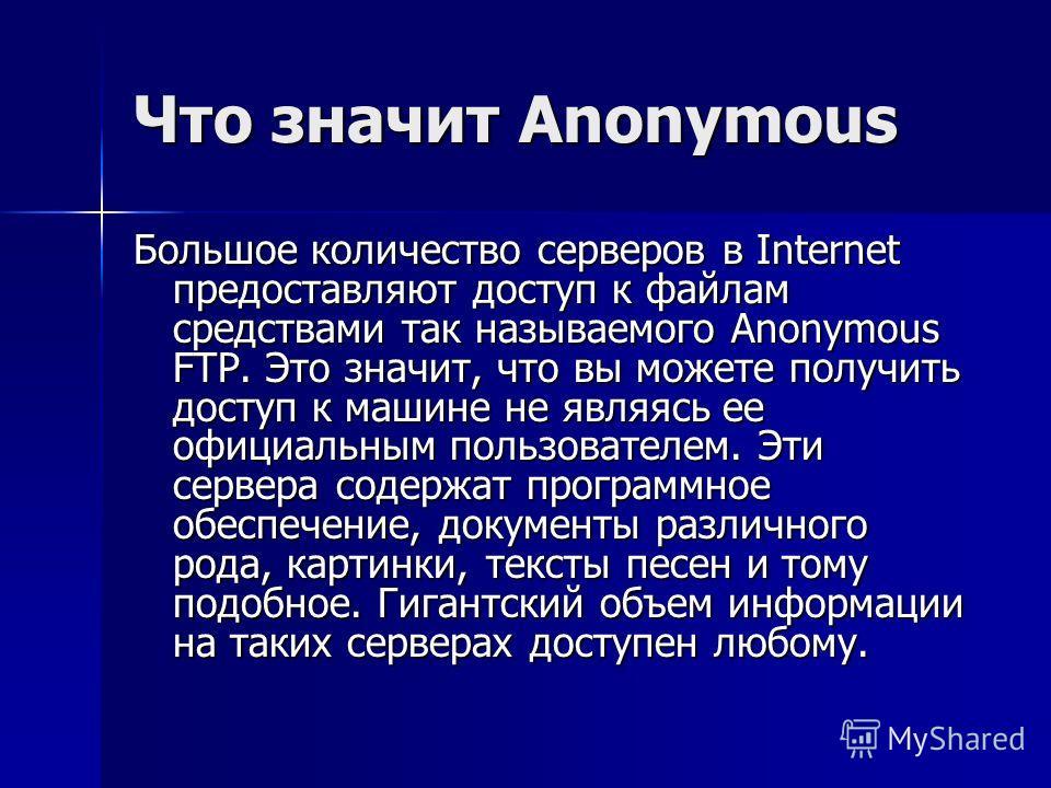 Что значит Anonymous Большое количество серверов в Internet предоставляют доступ к файлам средствами так называемого Anonymous FTP. Это значит, что вы можете получить доступ к машине не являясь ее официальным пользователем. Эти сервера содержат прогр