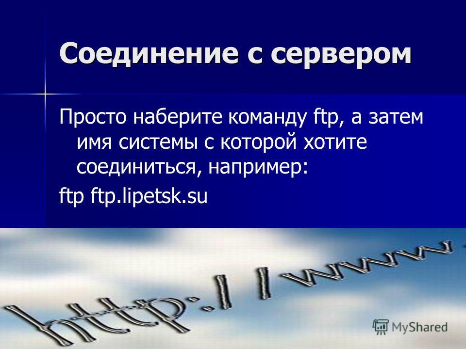Соединение с сервером Просто наберите команду ftp, а затем имя системы с которой хотите соединиться, например: ftp ftp.lipetsk.su
