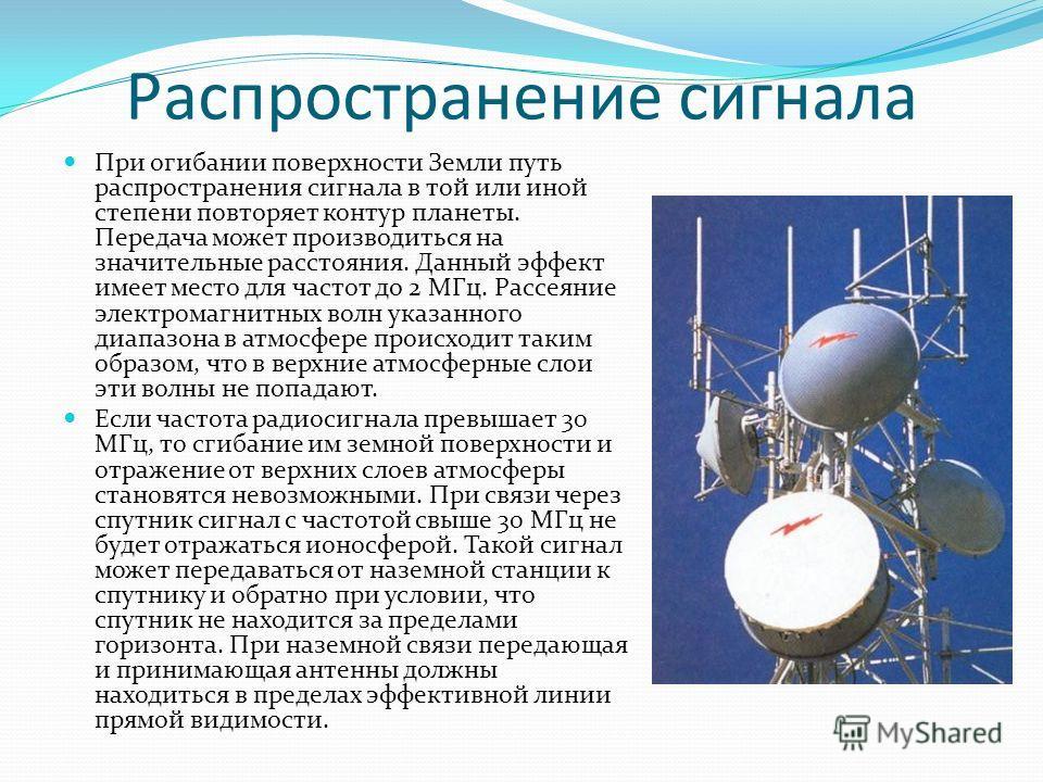 Распространение сигнала При огибании поверхности Земли путь распространения сигнала в той или иной степени повторяет контур планеты. Передача может производиться на значительные расстояния. Данный эффект имеет место для частот до 2 МГц. Рассеяние эле