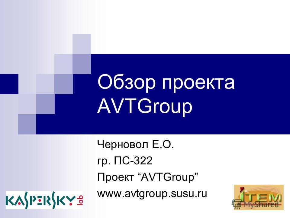 Обзор проекта AVTGroup Черновол Е.О. гр. ПС-322 Проект AVTGroup www.avtgroup.susu.ru
