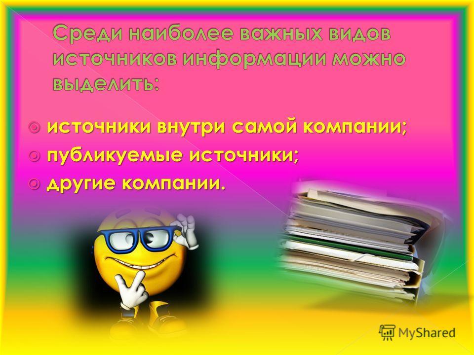 источники внутри самой компании; источники внутри самой компании; публикуемые источники; публикуемые источники; другие компании. другие компании.