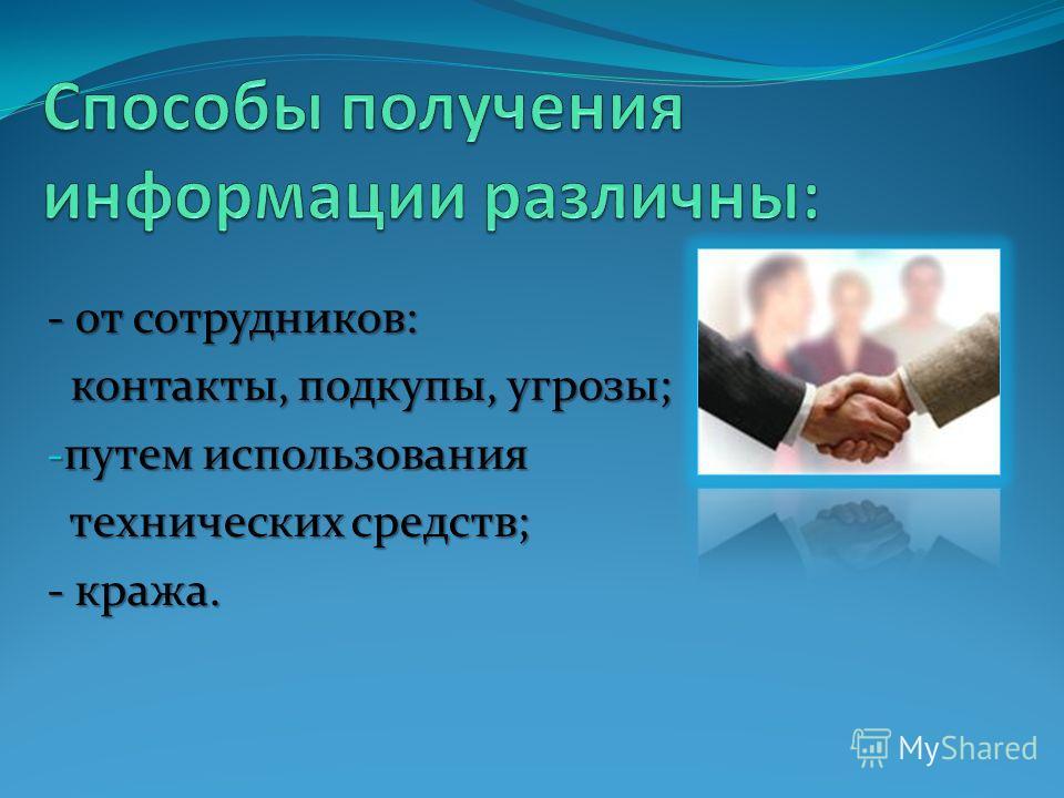 - от сотрудников: контакты, подкупы, угрозы; контакты, подкупы, угрозы; - путем использования технических средств; технических средств; - кража.