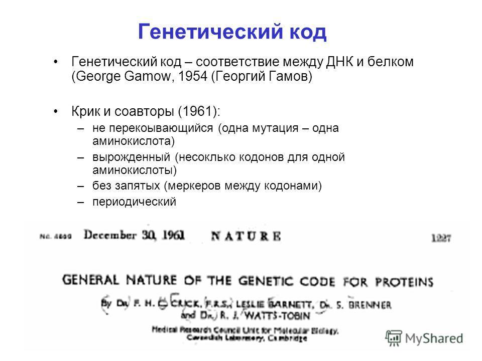 Генетический код Генетический код – соответствие между ДНК и белком (George Gamow, 1954 (Георгий Гамов) Крик и соавторы (1961): –не перекоывающийся (одна мутация – одна аминокислота) –вырожденный (несоклько кодонов для одной аминокислоты) –без запяты