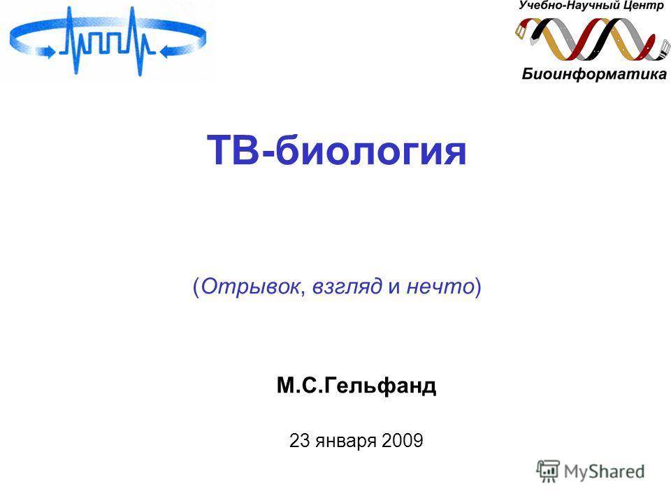 ТВ-биология (Отрывок, взгляд и нечто) М.С.Гельфанд 23 января 2009