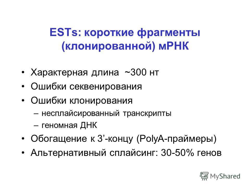 ESTs: короткие фрагменты (клонированной) мРНК Характерная длина ~300 нт Ошибки секвенирования Ошибки клонирования –несплайсированный транскрипты –геномная ДНК Обогащение к 3-концу (PolyA-праймеры) Альтернативный сплайсинг: 30-50% генов