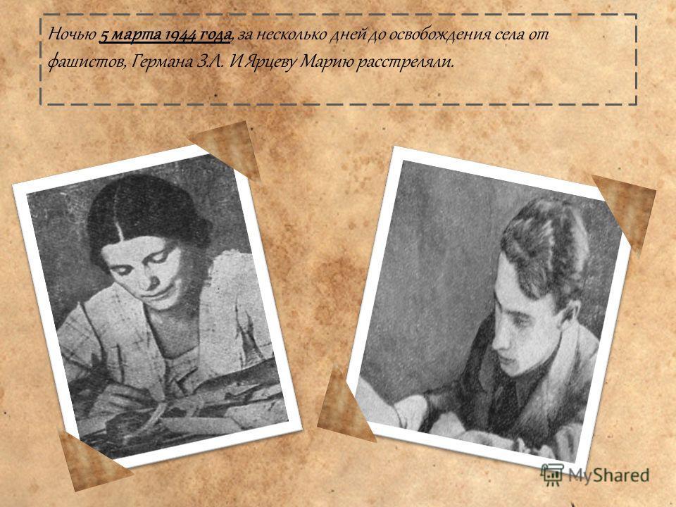 Ночью 5 марта 1944 года, за несколько дней до освобождения села от фашистов, Германа З.Л. И Ярцеву Марию расстреляли.