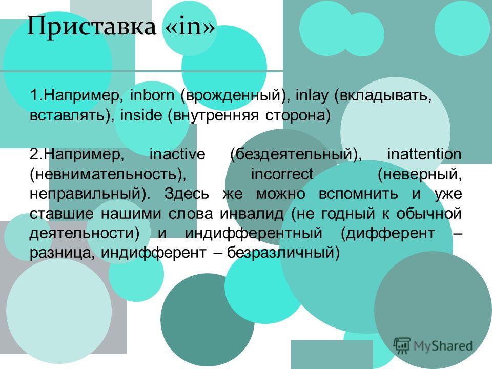 Приставка «in» 1.Например, inborn (врожденный), inlay (вкладывать, вставлять), inside (внутренняя сторона) 2.Например, inactive (бездеятельный), inattention (невнимательность), incorrect (неверный, неправильный). Здесь же можно вспомнить и уже ставши