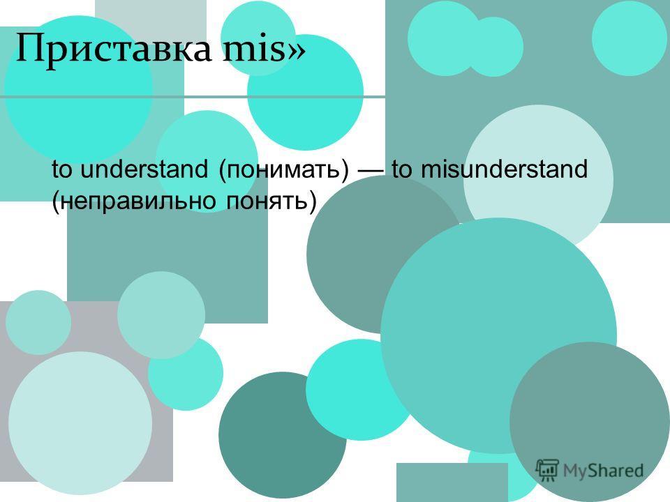 Приставка mis» to understand (понимать) to misunderstand (неправильно понять)