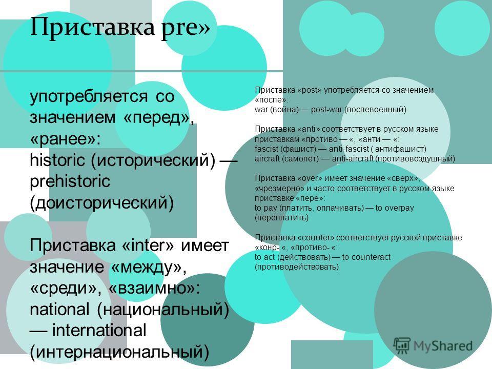 Приставка pre» Приставка «post» употребляется со значением «после»: war (война) post-war (послевоенный) Приставка «anti» соответствует в русском языке приставкам «противо «, «анти «: fascist (фашист) anti-fascist ( антифашист) aircraft (самолёт) anti