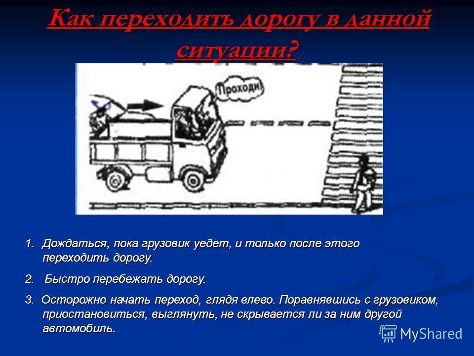 Как переходить дорогу в данной ситуации? 3. Осторожно начать переход, глядя влево. Поравнявшись с грузовиком, приостановиться, выглянуть, не скрывается ли за ним другой автомобиль. 1.Д ождаться, пока грузовик уедет, и только после этого переходить до