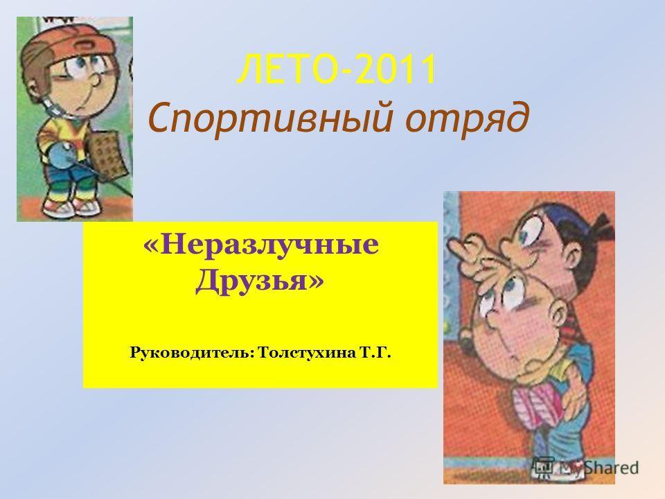 ЛЕТО-2011 Спортивный отряд «Неразлучные Друзья» Руководитель: Толстухина Т.Г.