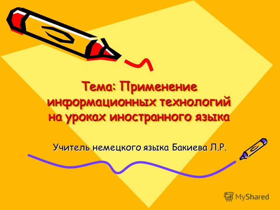 Тема: Применение информационных технологий на уроках иностранного языка Учитель немецкого языка Бакиева Л.Р.