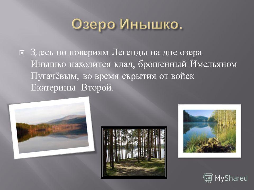 Здесь по повериям Легенды на дне озера Инышко находится клад, брошенный Имельяном Пугачёвым, во время скрытия от войск Екатерины Второй.