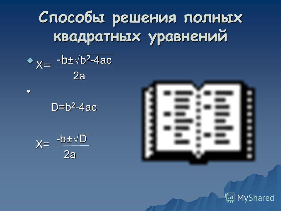 Способы решения полных квадратных уравнений -b ± b 2 -4ac -b ± b 2 -4ac 2a 2a D=b 2 -4ac D=b 2 -4ac -b ± D -b ± D 2a 2a X= X=