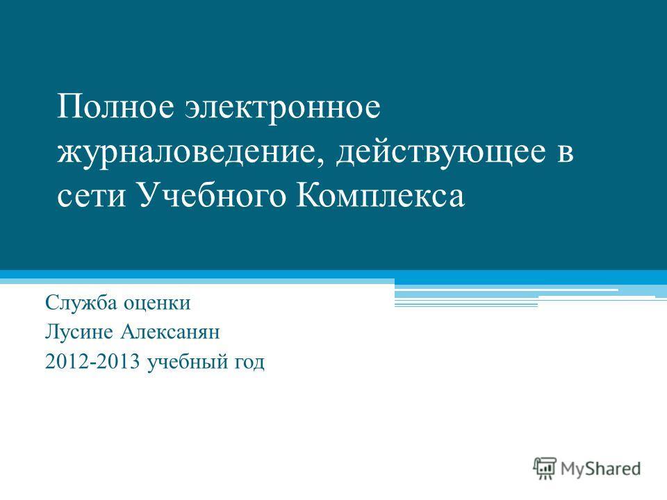 Полное электронное журналоведение, действующее в сети Учебного Комплекса Служба оценки Лусине Алексанян 2012-2013 учебный год