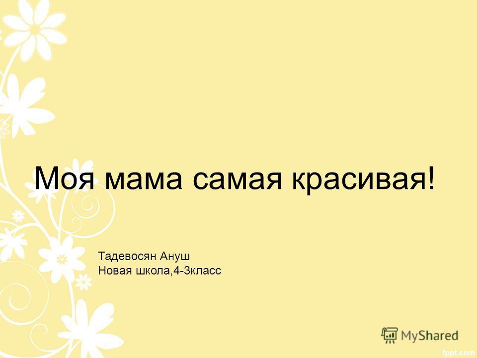 Моя мама самая красивая! Тадевосян Ануш Новая школа,4-3класс