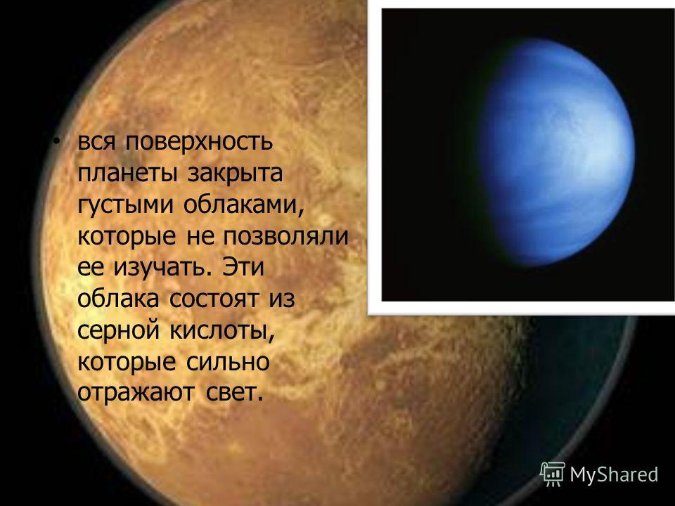вся поверхность планеты закрыта густыми облаками, которые не позволяли ее изучать. Эти облака состоят из серной кислоты, которые сильно отражают свет.