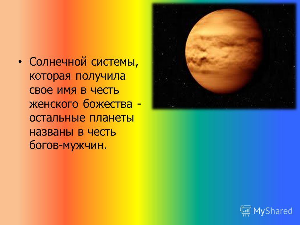 Солнечной системы, которая получила свое имя в честь женского божества - остальные планеты названы в честь богов-мужчин.