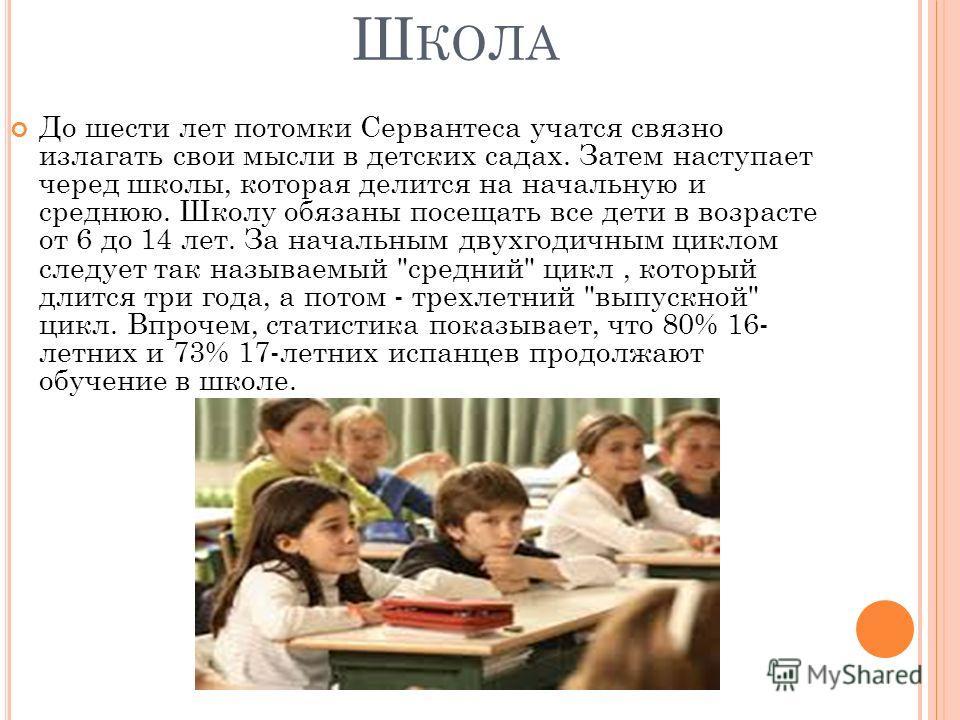 Ш КОЛА До шести лет потомки Сервантеса учатся связно излагать свои мысли в детских садах. Затем наступает черед школы, которая делится на начальную и среднюю. Школу обязаны посещать все дети в возрасте от 6 до 14 лет. За начальным двухгодичным циклом