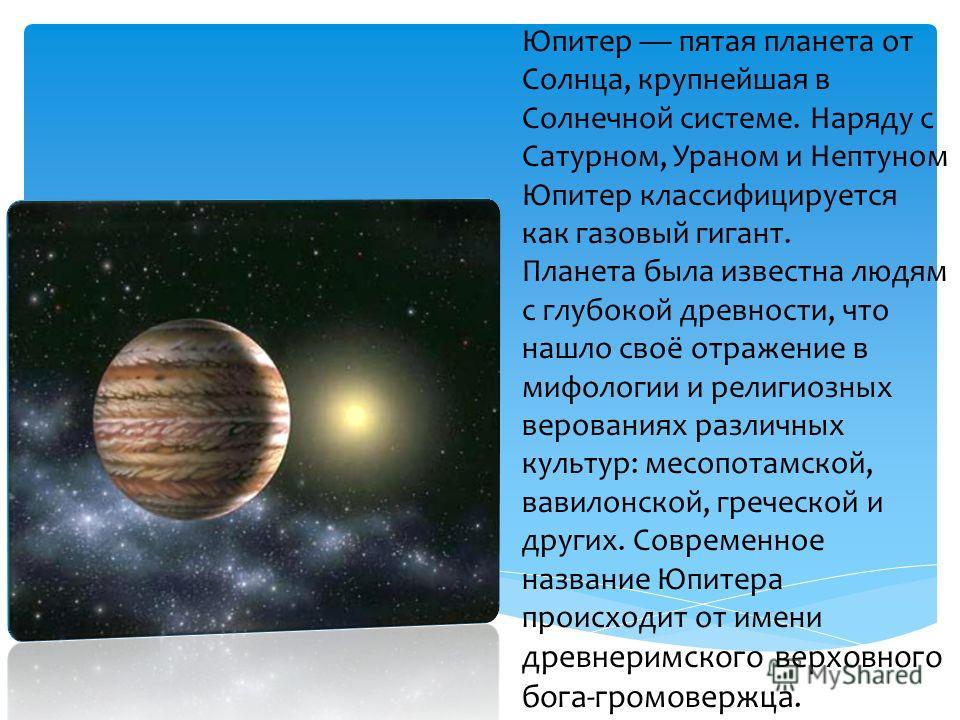Юпитер пятая планета от Солнца, крупнейшая в Солнечной системе. Наряду с Сатурном, Ураном и Нептуном Юпитер классифицируется как газовый гигант. Планета была известна людям с глубокой древности, что нашло своё отражение в мифологии и религиозных веро