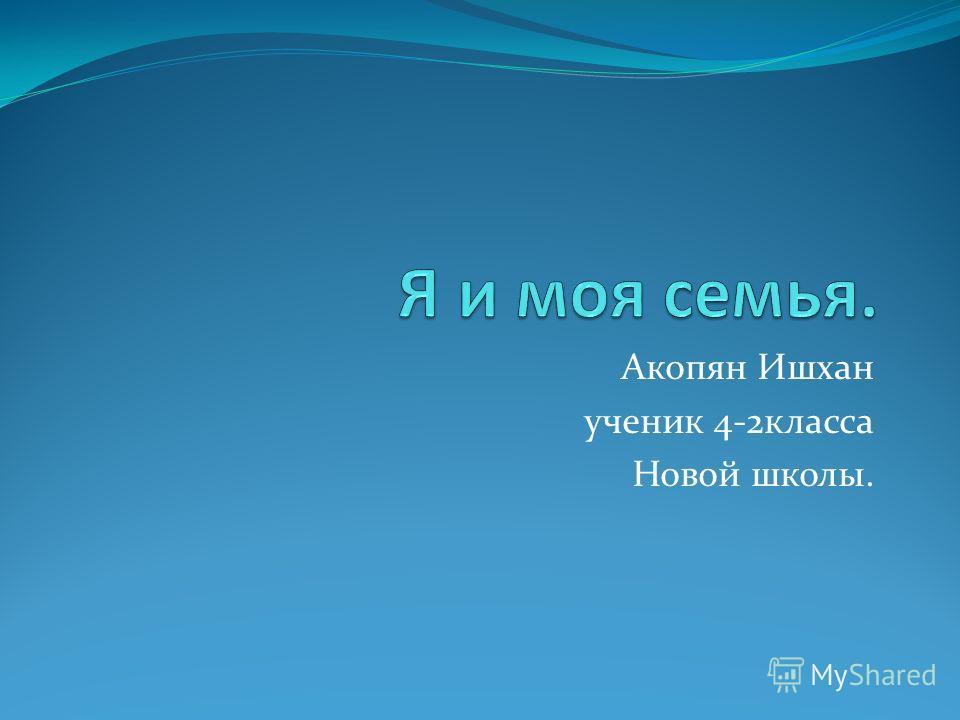 Акопян Ишхан ученик 4-2класса Новой школы.