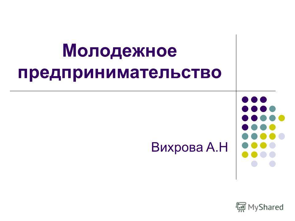 Молодежное предпринимательство Вихрова А.Н