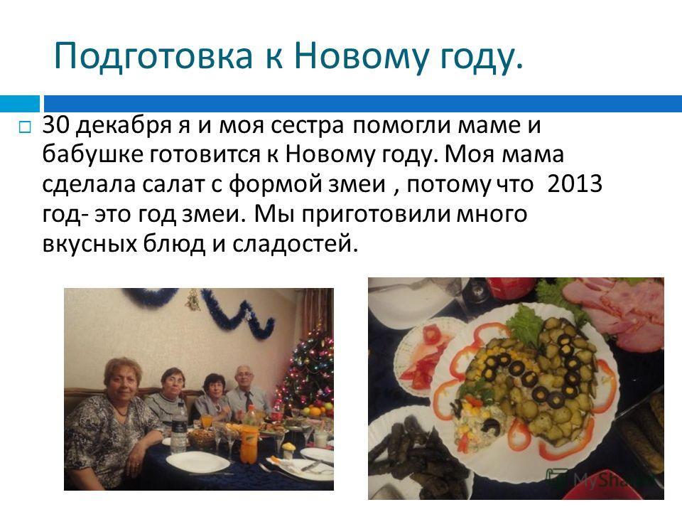 Подготовка к Новому году. 30 декабря я и моя сестра помогли маме и бабушке готовится к Новому году. Моя мама сделала салат с формой змеи, потому что 2013 год - это год змеи. Мы приготовили много вкусных блюд и сладостей.