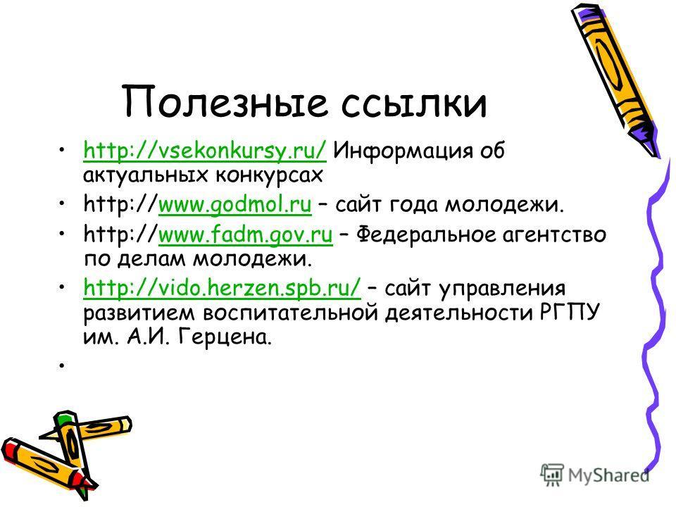 Полезные ссылки http://vsekonkursy.ru/ Информация об актуальных конкурсахhttp://vsekonkursy.ru/ http://www.godmol.ru – сайт года молодежи.www.godmol.ru http://www.fadm.gov.ru – Федеральное агентство по делам молодежи.www.fadm.gov.ru http://vido.herze