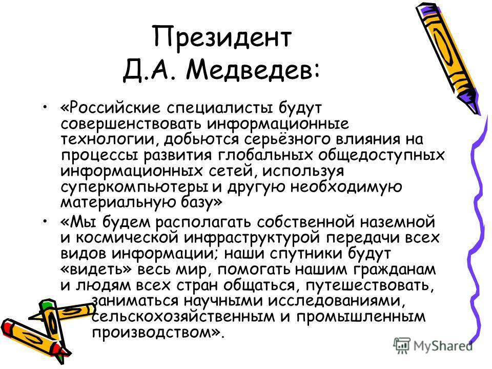Президент Д.А. Медведев: «Российские специалисты будут совершенствовать информационные технологии, добьются серьёзного влияния на процессы развития глобальных общедоступных информационных сетей, используя суперкомпьютеры и другую необходимую материал