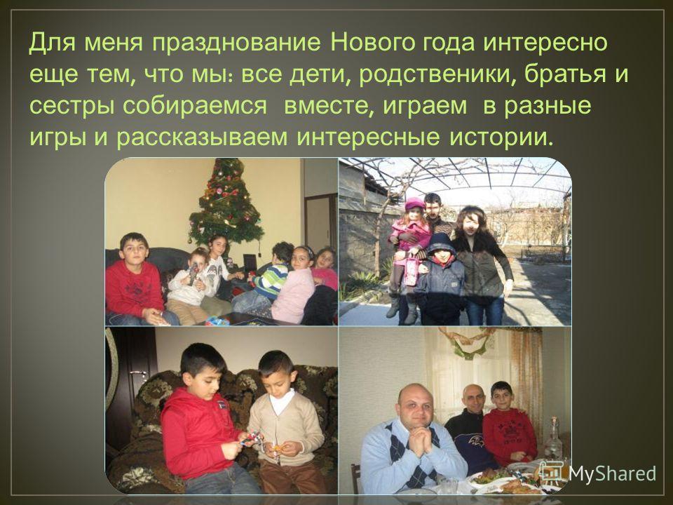 Для меня празднование Нового года интересно еще тем, что мы : все дети, родственики, братья и сестры собираемся вместе, играем в разные игры и рассказываем интересные истории.