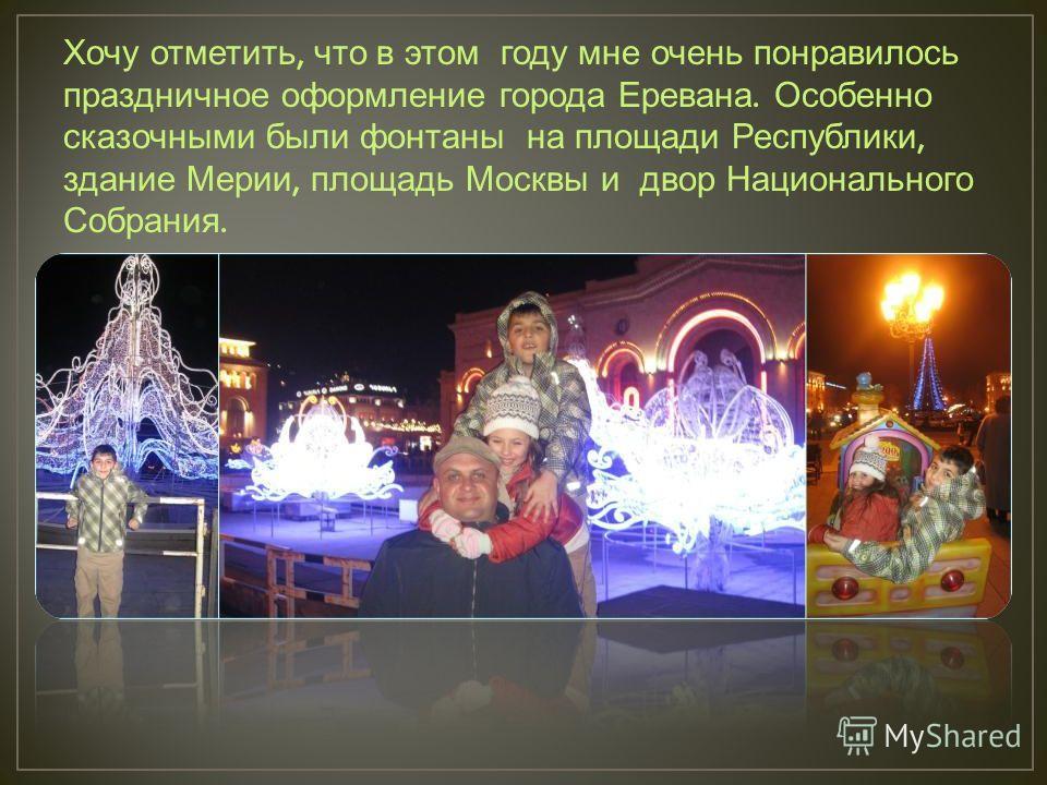 Хочу отметить, что в этом году мне очень понравилось праздничное оформление города Еревана. Особенно сказочными были фонтаны на площади Республики, здание Мерии, площадь Москвы и двор Национального Собрания.