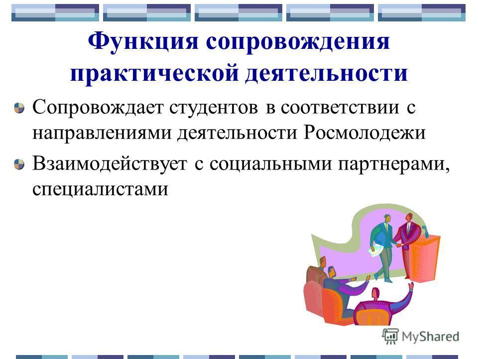 Функция сопровождения практической деятельности Сопровождает студентов в соответствии с направлениями деятельности Росмолодежи Взаимодействует с социальными партнерами, специалистами