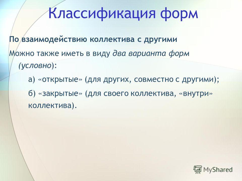 Классификация форм По взаимодействию коллектива с другими Можно также иметь в виду два варианта форм (условно): а) «открытые» (для других, совместно с другими); б) «закрытые» (для своего коллектива, «внутри» коллектива).