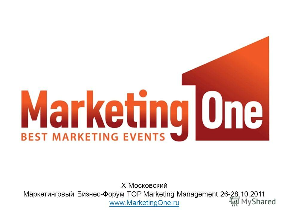 X Московский Маркетинговый Бизнес-Форум TOP Marketing Management 26-28.10.2011 www.MarketingOne.ru